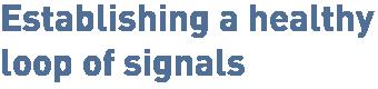 Establishing a healthy loop of signals